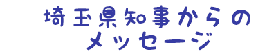 埼玉県知事からのメッセージ